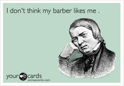 I don't think my barber likes me .