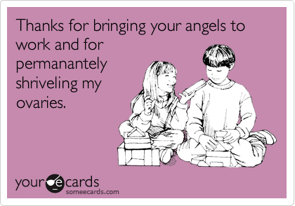 Thanks for bringing your angels to work and forpermanantelyshriveling myovaries.