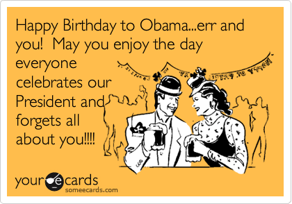 Happy Birthday to Obama...err and you!  May you enjoy the day everyone