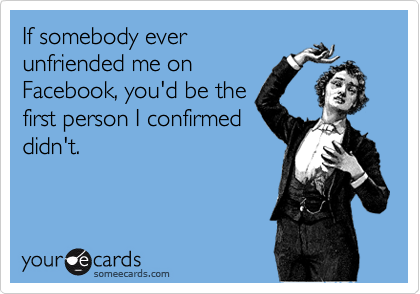 If somebody everunfriended me onFacebook, you'd be thefirst person I confirmeddidn't.