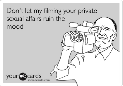 Don't let my filming your private sexual affairs ruin the