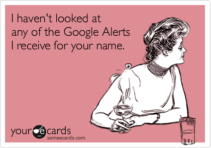 I haven't looked at any of the Google AlertsI receive for your name.
