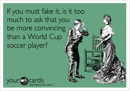 If you must fake it, is it too much to ask that you be more convincing than a World Cup soccer player?