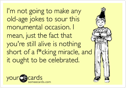 I'm not going to make any old-age jokes to sour this monumental occasion. I mean, just the fact that you're still alive is nothing short of a f*cking miracle, and it ought to be celebrated.