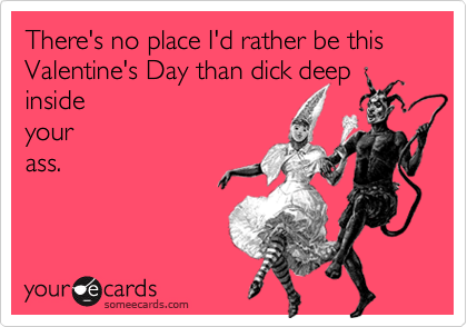 There's no place I'd rather be this Valentine's Day than dick deep