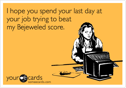 I hope you spend your last day at your job trying to beat