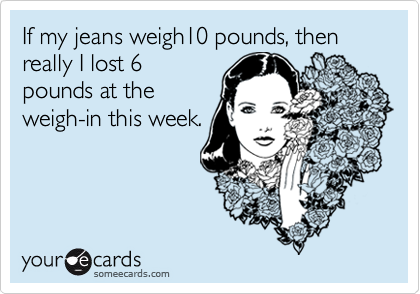 If my jeans weigh10 pounds, then really I lost 6pounds at theweigh-in this week.