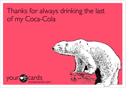 Thanks for always drinking the last of my Coca-Cola