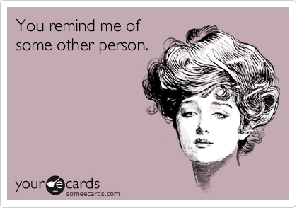 You remind me of some other person.