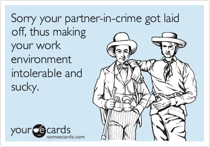 Sorry your partner-in-crime got laid off, thus making your work environment intolerable and sucky.