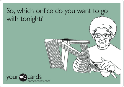 So, which orifice do you want to go with tonight?