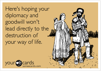 Here's hoping your diplomacy and goodwill won't lead directly to the destruction of your way of life.