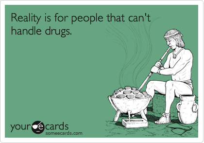 Reality is for people that can't handle drugs.