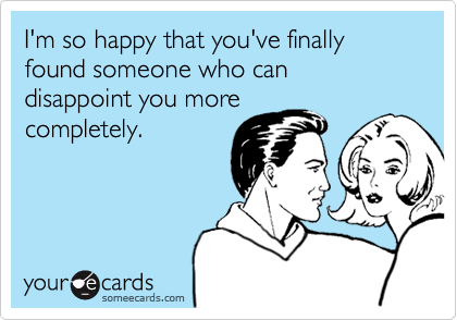 I'm so happy that you've finally found someone who can disappoint you more