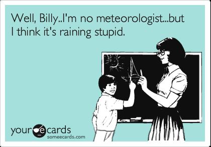 Well, Billy..I'm no meteorologist...but I think it's raining stupid.