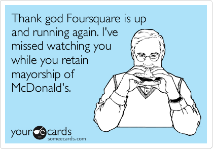 Thank god Foursquare is up and running again. I've missed watching you while you retain mayorship of McDonald's.