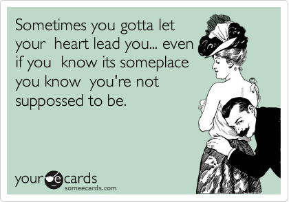 Sometimes you gotta let your  heart lead you... even if you  know its someplace you know  you're not suppossed to be.