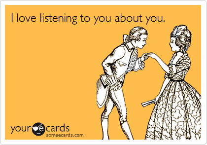 I love listening to you about you.