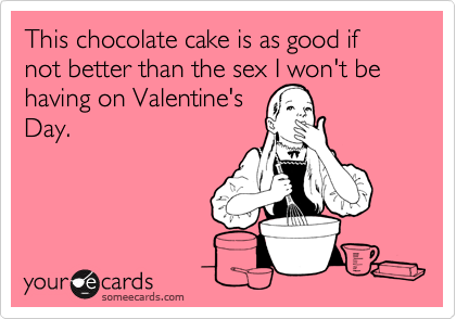 This chocolate cake is as good if not better than the sex I won't be