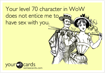 Your level 70 character in WoW does not entice me to have sex with you.