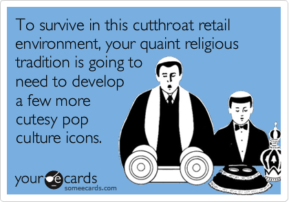 To survive in this cutthroat retail environment, your quaint religious tradition is going to