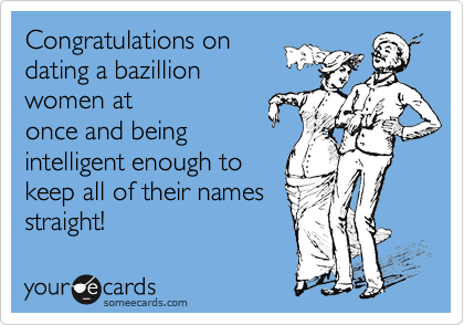 Congratulations on  dating a bazillion  women at  once and being   intelligent enough to  keep all of their names  straight!