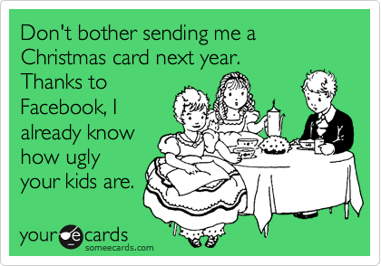 Don't bother sending me a Christmas card next year. Thanks to Facebook, I already know how ugly your kids are.