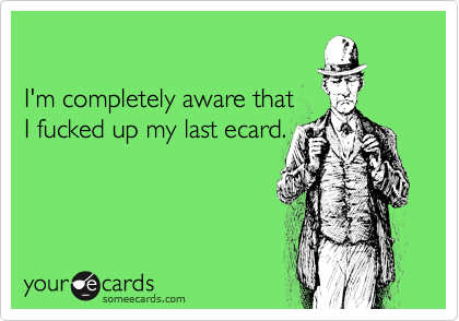 I'm completely aware thatI fucked up my last ecard.