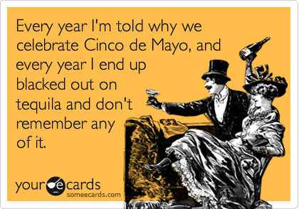 Every year I'm told why we celebrate Cinco de Mayo, andevery year I end upblacked out ontequila and don'tremember anyof it.
