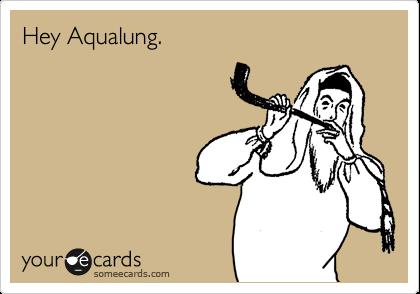 Hey Aqualung.