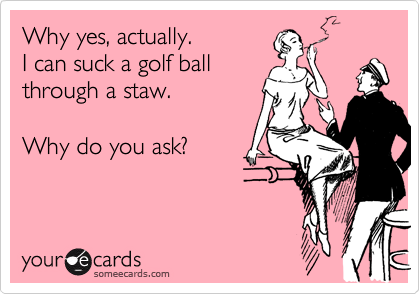 Why yes, actually.  I can suck a golf ballthrough a staw.Why do you ask?