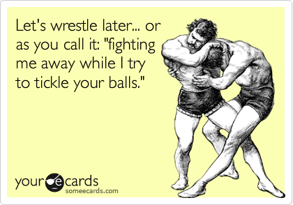 Let's wrestle later... or