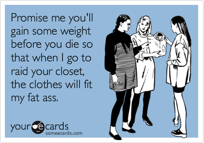 Promise me you'llgain some weightbefore you die sothat when I go toraid your closet,the clothes will fitmy fat ass.