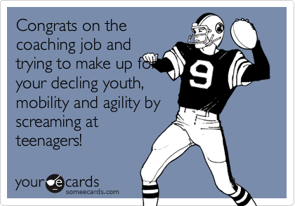 Congrats on thecoaching job andtrying to make up foryour decling youth,mobility and agility byscreaming atteenagers!