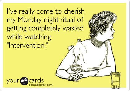 """I've really come to cherish my Monday night ritual of getting completely wasted while watching """"Intervention."""""""