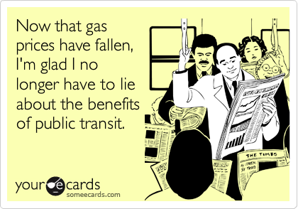 Now that gasprices have fallen,I'm glad I nolonger have to lieabout the benefitsof public transit.
