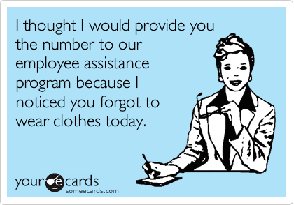 I thought I would provide youthe number to ouremployee assistanceprogram because Inoticed you forgot towear clothes today.