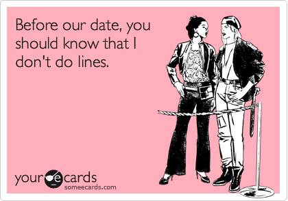 Before our date, youshould know that Idon't do lines.