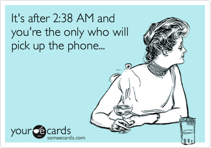 It's after 2:38 AM and you're the only who will pick up the phone...