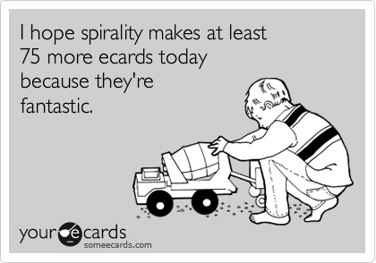 I hope spirality makes at least 75 more ecards today because they're fantastic.