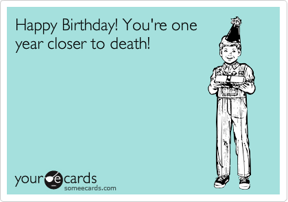 Happy Birthday! You're one year closer to death!