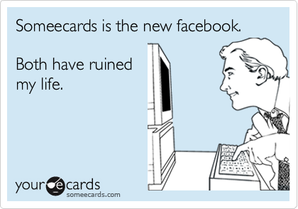 Someecards is the new facebook.Both have ruined my life.