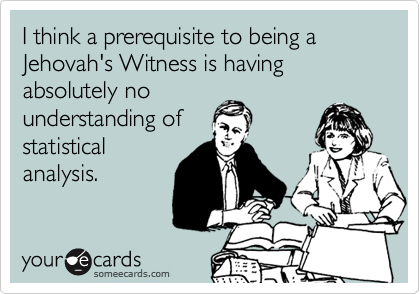 I think a prerequisite to being a Jehovah's Witness is having absolutely no