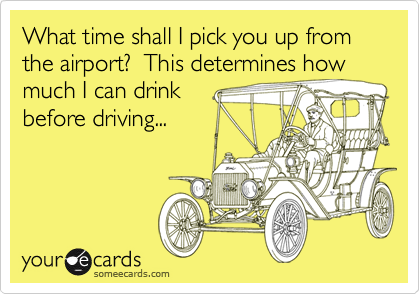 What time shall I pick you up from the airport?  This determines howmuch I can drinkbefore driving...