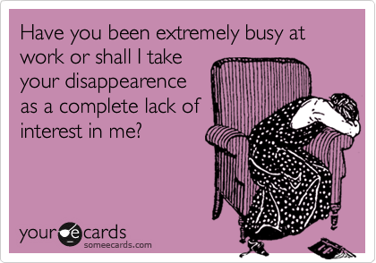 Have you been extremely busy at work or shall I takeyour disappearenceas a complete lack ofinterest in me?