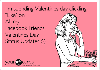 "I'm spending Valentines day clickling ""Like"" on