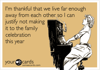 I'm thankful that we live far enough away from each other so I canjustify not makingit to the familycelebration this year