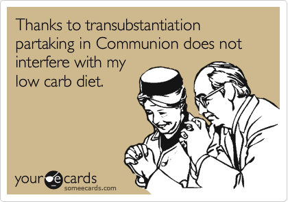 Thanks to transubstantiation partaking in Communion does not interfere with mylow carb diet.