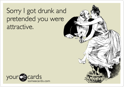 Sorry I got drunk andpretended you wereattractive.