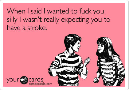 When I said I wanted to fuck you silly I wasn't really expecting you to have a stroke.